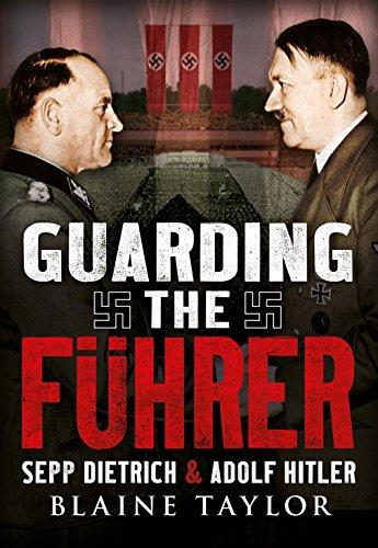 Guarding the Fuhrer: Sepp Dietrich and Adolf Hitler: Taylor, Blaine