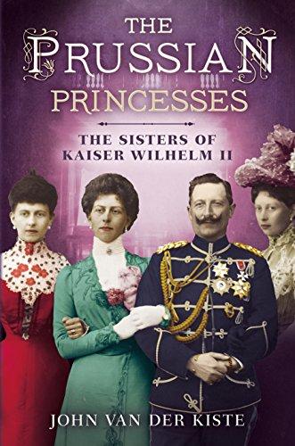 Prussian Princesses: The Sisters of Kaiser Wilhelm II: John Van Der Kiste