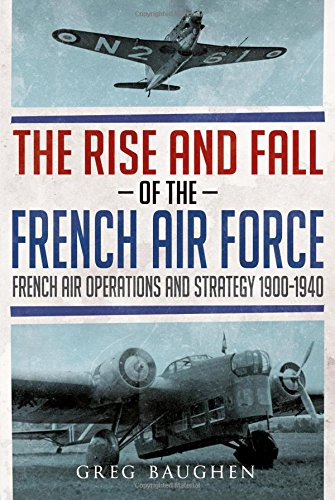 9781781556443: The Rise and Fall of the French Air Force : French Air Operations and Strategy 1900-1940