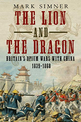 9781781557174: The Lion and the Dragon: Britain's Opium Wars with China 1839-1860
