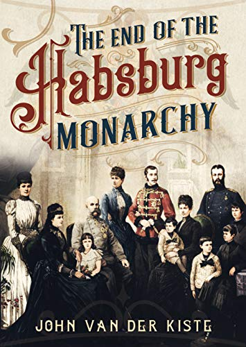 9781781557709: The End of the Habsburgs: The Decline and Fall of the Austrian Monarchy