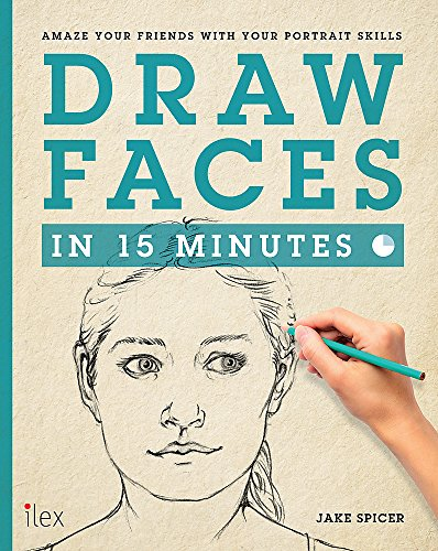Draw Faces in 15 Minutes: Amaze Your Friends With Your Portrait Skills (Draw in 15 Minutes): Jake ...