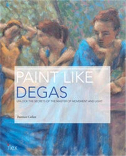 9781781579787: Paint Like Degas: Unlock the Secrets of the Master of Movement and Colour