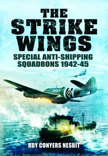 The Strike Wings: Special Anti-Shipping Squadrons 1942-45: Nesbit, Roy Conyers; Conyers Nesbit, Roy