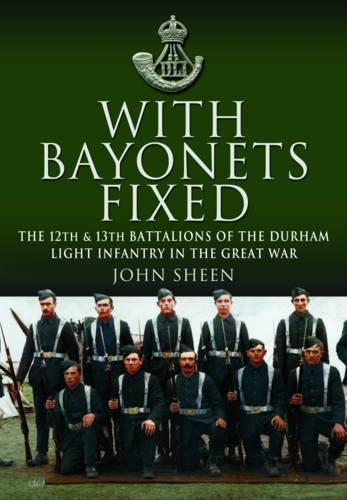 With Bayonets Fixed: The 12th & 13th Battalions of the Durham Light Infantry in the Great War.