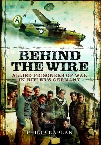 Behind the Wire: Allied Prisoners of War in Hitler's Germany: Kaplan, Philip; Currie, Jack