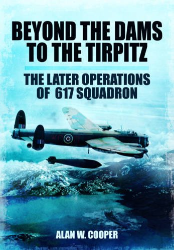 BEYOND THE DAMS TO THE TIRPITZ: The Later Operations of the 617 Squadron: Cooper, Alan W
