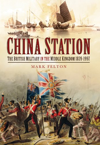 China Station: The British Military in the Middle Kingdom 1839 1997: Felton, Mark