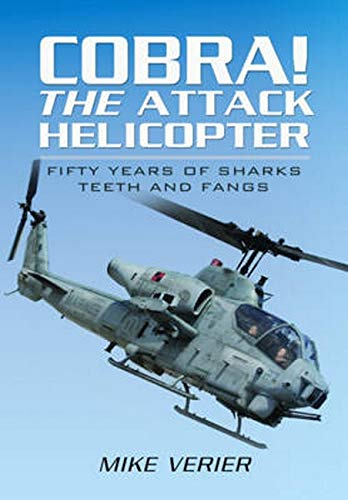 Cobra! The Attack Helicopter: Fifty Years of Sharks Teeth and Fangs: Mike Verier