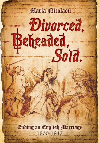 Divorced, Beheaded, Sold: Ending an English Marriage 1500-1847: Nicolaou, Maria