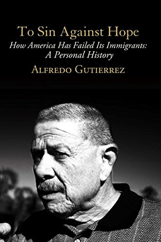 To Sin Against Hope: Life and Politics: Alfredo Gutierrez