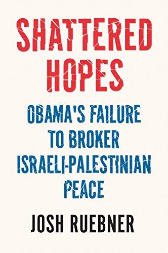 Shattered Hopes: Obama's Failure to Broker Israeli-Palestinian Peace: Josh Ruebner