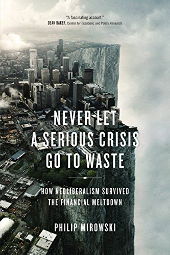 Download Never Let a Serious Crisis Go to Waste: How Neoliberalism Survived the Financial Meltdown