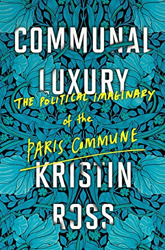 Communal Luxury: The Political Imaginary of the Paris Commune: Ross, Kristin