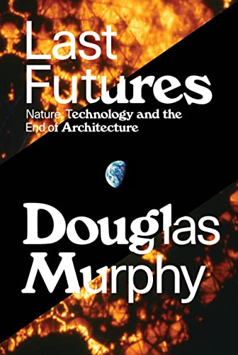 Last Futures: Nature, Technology and the End: Douglas Murphy