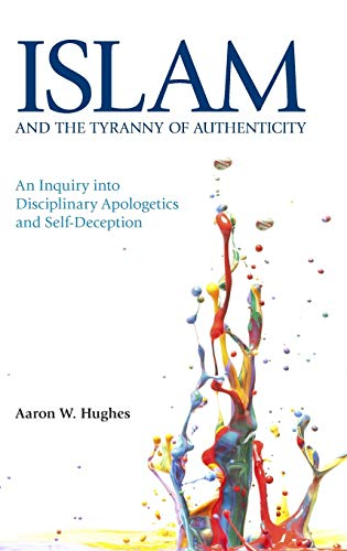 Islam and the Tyranny of Authenticity: An Inquiry Into Disciplinary Apologetics: Hughes, Aaron W.