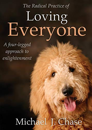 The Radical Practice of Loving Everyone: A Four-Legged Approach to Enlightenment: Chase, Michael J.