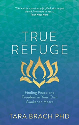 True Refuge: Finding Peace and Freedom in Your Own Awakened Heart: Brach, Tara