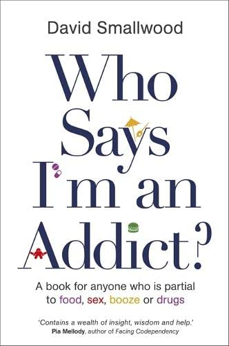 9781781804094: Who Says I'm An Addict: A Book For Anyone Who Is Partial To Food, Sex, Booze Or Drugs