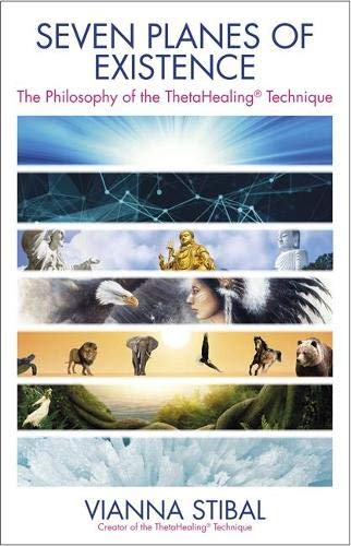 Seven Planes of Existence: The Philosophy Behind the Thetahealing Technique: Vianna Stibal
