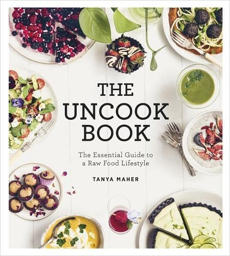 The Uncook Book: The Essential Guide to a Raw Food Lifestyle: Maher, Tanya