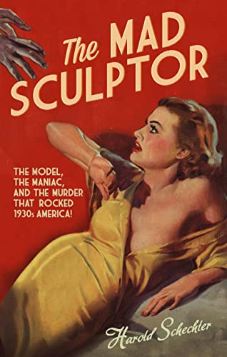 Mad Sculptor: The Model, The Maniac &: Harold Schechter