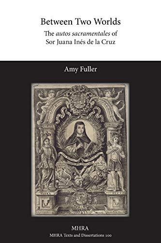 Between Two Worlds: The autos sacramentales of Sor Juana Inés de la Cruz: Amy Fuller
