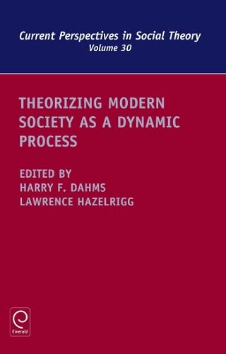 Theorizing Modern Society As a Dynamic Process (Current Perspectives in Social Theory): Harry Dahms