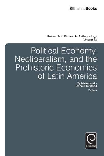 Political Economy, Neoliberalism, and the Prehistoric Economies of Latin America: 32 (Research in ...