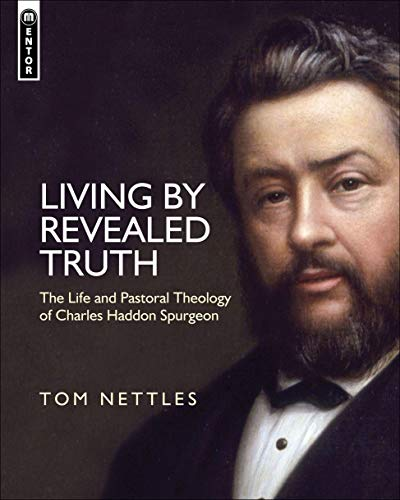 Living By Revealed Truth: The Life and Pastoral Theology of Charles Haddon Spurgeon: Tom Nettles