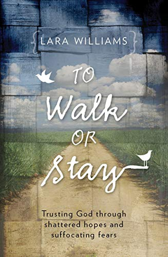 To Walk Or Stay: Trusting God through shattered hopes and suffocating fears: Lara Williams