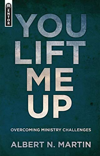 You Lift Me Up: Overcoming Ministry Challenges (1781912270) by Albert N. Martin
