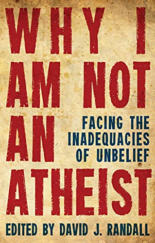 Why I am not an Atheist: Facing the Inadequacies of Unbelief: Randall, David J.