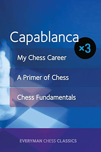 Capablanca x3: My Chess Career, Chess Fundamentals & A Primer of Chess: Josà Capablanca