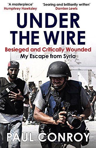 9781782065289: Under the Wire: Beseiged and Critically Wounded, My Escape from Syria