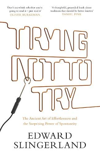9781782114451: Trying Not to Try: The Ancient Art of Effortlessness and the Surprising Power of Spontaneity