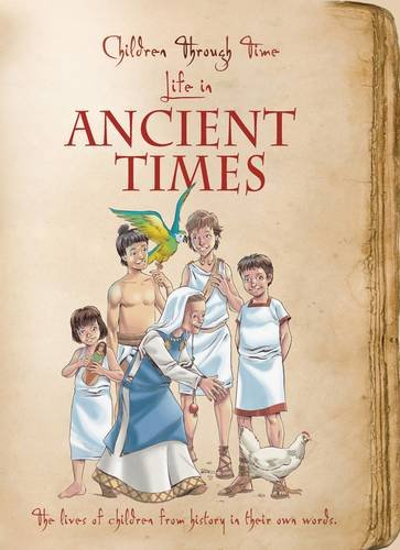 Children Through Time - Life in Ancient Times: The Lives of Children from History in Their Own ...