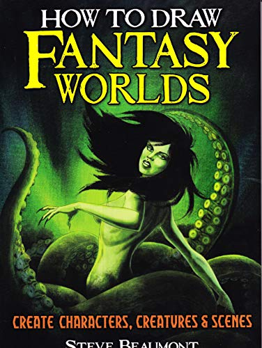 How to Draw Fantasy Worlds: Create Characters, Creatures & Scenes: Steve Beaumont
