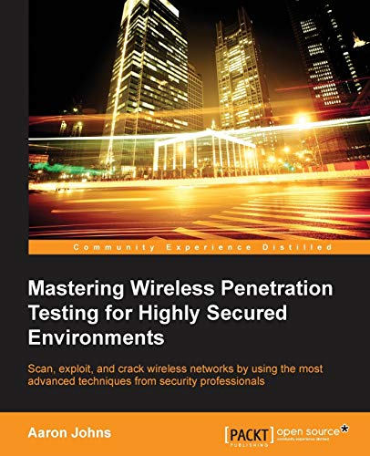 Mastering Wireless Penetration Testing for Highly-Secured Environments: Johns, Aaron