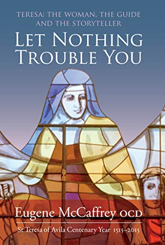 Let Nothing Trouble You: Teresa: The Woman, the Guide and the Storyteller:St Teresa of Avila 1515 -...