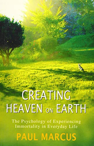 Creating Heaven on Earth: The Psychology of Experiencing Immortality in Everyday Life: Marcus, Paul