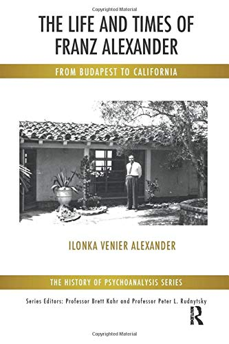9781782202509: The Life and Times of Franz Alexander: From Budapest To California (The History of Psychoanalysis Series)
