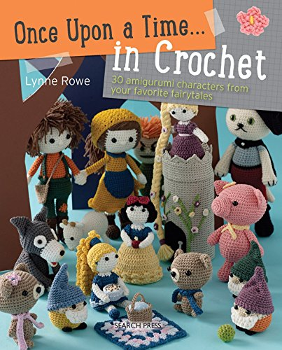 Once Upon a Time... in Crochet (US): 30 Amigurumi Characters from Your Favourite Fairytales: Rowe, ...