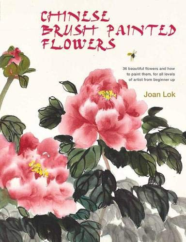 Chinese Brush Painted Flowers: 35 Beautiful Flowers and How to Paint Them, for All Levels of Artist...
