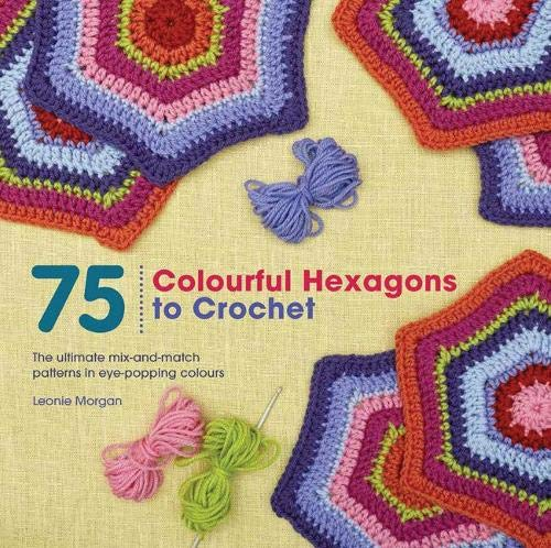 9781782213000: 75 Colourful Hexagons to Crochet: The Ultimate Mix-and-Match Patterns in Eye-Popping Colours