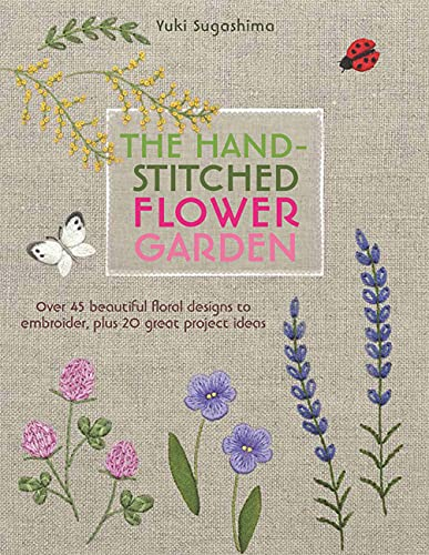 9781782213017: The Hand-Stitched Flower Garden: 40 Beautiful Floral Designs to Embroider, Plus 20 Great Project Ideas: Over 45 Beautiful Floral Designs to Embroider, Plus 20 Great Project Ideas
