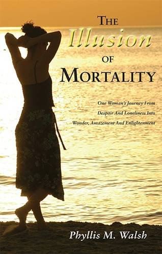 9781782371014: The Illusion of Mortality: One Woman's Journey From Despair And Loneliness Into Wonder, Amazement And Enlightenment