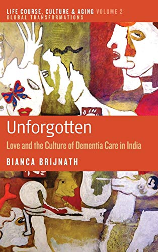 9781782383543: Unforgotten: Love and the Culture of Dementia Care in India (Life Course, Culture and Aging: Global Transformations)