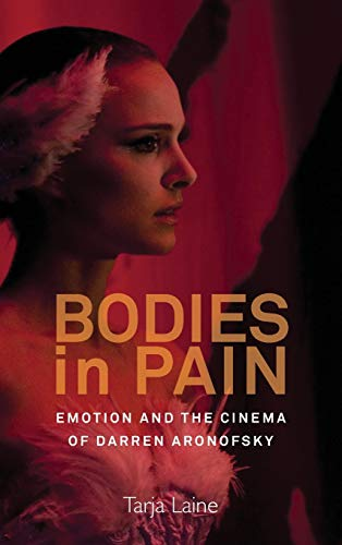 Bodies in Pain: Emotion and the Cinema of Darren Aronofsky: Laine, Tarja