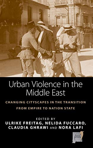 Urban Violence in the Middle East: Changing Cityscapes in the Transition from Empire to Nation ...